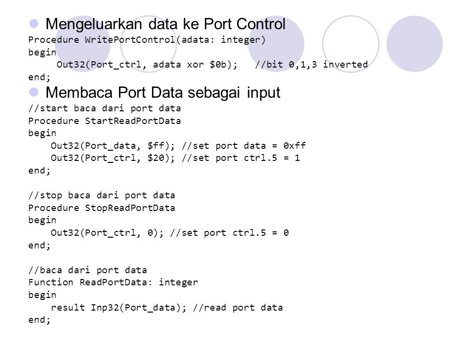 Mengeluarkan data ke Port Control Procedure WritePortControl(adata: integer) begin Out32(Port_ctrl, adata xor $0b); //bit 0,1,3 inverted end; Membaca