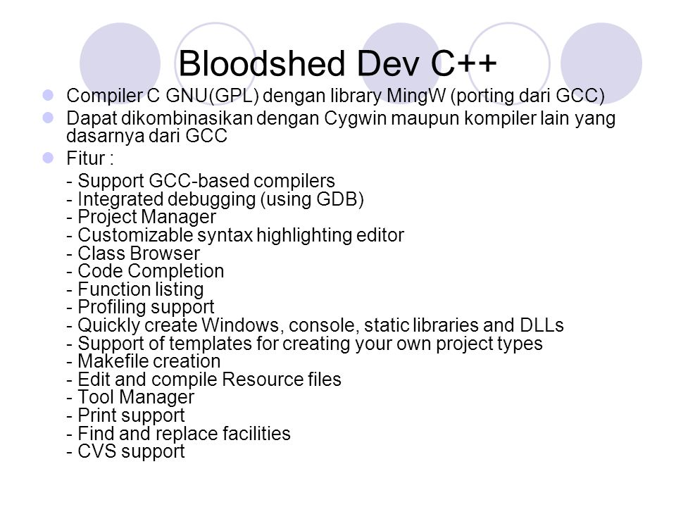 Bloodshed Dev C++ Compiler C GNU(GPL) dengan library MingW (porting dari GCC) Dapat dikombinasikan dengan Cygwin maupun kompiler lain yang dasarnya dari GCC Fitur : - Support GCC-based compilers - Integrated debugging (using GDB) - Project Manager - Customizable syntax highlighting editor - Class Browser - Code Completion - Function listing - Profiling support - Quickly create Windows, console, static libraries and DLLs - Support of templates for creating your own project types - Makefile creation - Edit and compile Resource files - Tool Manager - Print support - Find and replace facilities - CVS support
