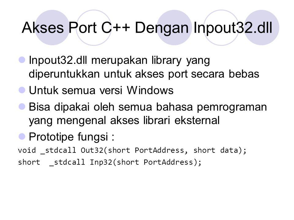 Mengakses Inpout32.dll Deklarasikan pointer fungsinya : /* ----Prototypes of Inp and Outp--- */ typedef short _stdcall (*inpfuncPtr)(short portaddr); typedef void _stdcall (*oupfuncPtr)(short portaddr, short datum); Deklarasi variabel pointer fungsinya : HINSTANCE hLib; oupfuncPtr Out32; inpfuncPtr Inp32; Load library inpout32.dll hLib = LoadLibrary( inpout32.dll ); Ambil alamat fungsinya Out32 = (oupfuncPtr) GetProcAddress(hLib, Out32 ); Inp32 = (inpfuncPtr) GetProcAddress(hLib, Inp32 ); Free DLL dari memori FreeLibrary(hLib);