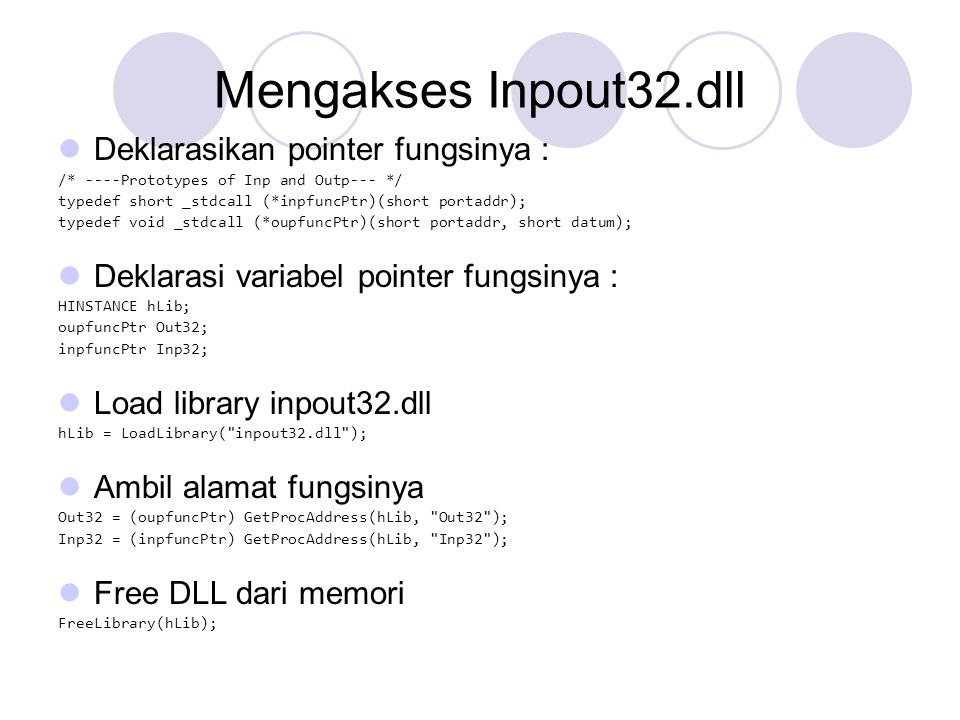 Mengakses Inpout32.dll Deklarasikan pointer fungsinya : /* ----Prototypes of Inp and Outp--- */ typedef short _stdcall (*inpfuncPtr)(short portaddr);