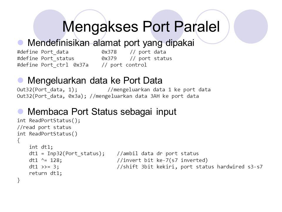 Mengeluarkan data ke Port Control void WritePortControl(int adata); void WritePortControl(int adata) { Out32(Port_ctrl, adata ^ 0x0b); //bit 0,1,3 inverted } Membaca Port Data sebagai input  Hanya pada mode ECP atau EPP  Langkah : Set port data dengan 0xFF Set bit ke-5 port control menjadi 1 untuk mengaktifkan port data sebagai input Set bit ke-5 port control menjadi 0 untuk menghentikan pembacaan port data