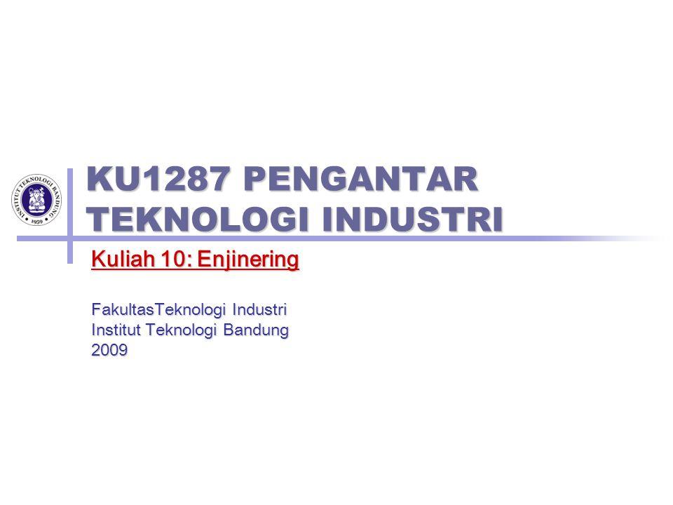 KU1287 PENGANTAR TEKNOLOGI INDUSTRI Kuliah 10: Enjinering FakultasTeknologi Industri Institut Teknologi Bandung 2009