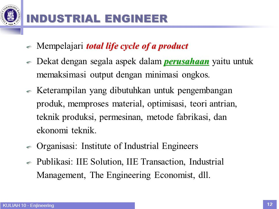KULIAH 10 - Enjineering 12 INDUSTRIAL ENGINEER total life cycle of a product Mempelajari total life cycle of a product perusahaan Dekat dengan segala aspek dalam perusahaan yaitu untuk memaksimasi output dengan minimasi ongkos.