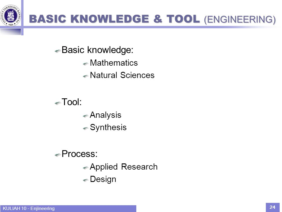 KULIAH 10 - Enjineering 24 BASIC KNOWLEDGE & TOOL (ENGINEERING) Basic knowledge: Mathematics Natural Sciences Tool: Analysis Synthesis Process: Applie