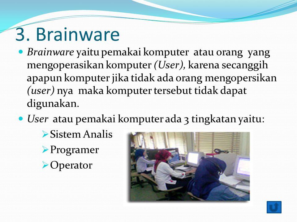 3. Brainware Brainware yaitu pemakai komputer atau orang yang mengoperasikan komputer (User), karena secanggih apapun komputer jika tidak ada orang me