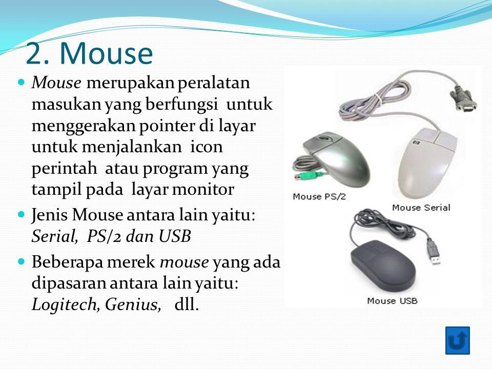 2. Mouse Mouse merupakan peralatan masukan yang berfungsi untuk menggerakan pointer di layar untuk menjalankan icon perintah atau program yang tampil