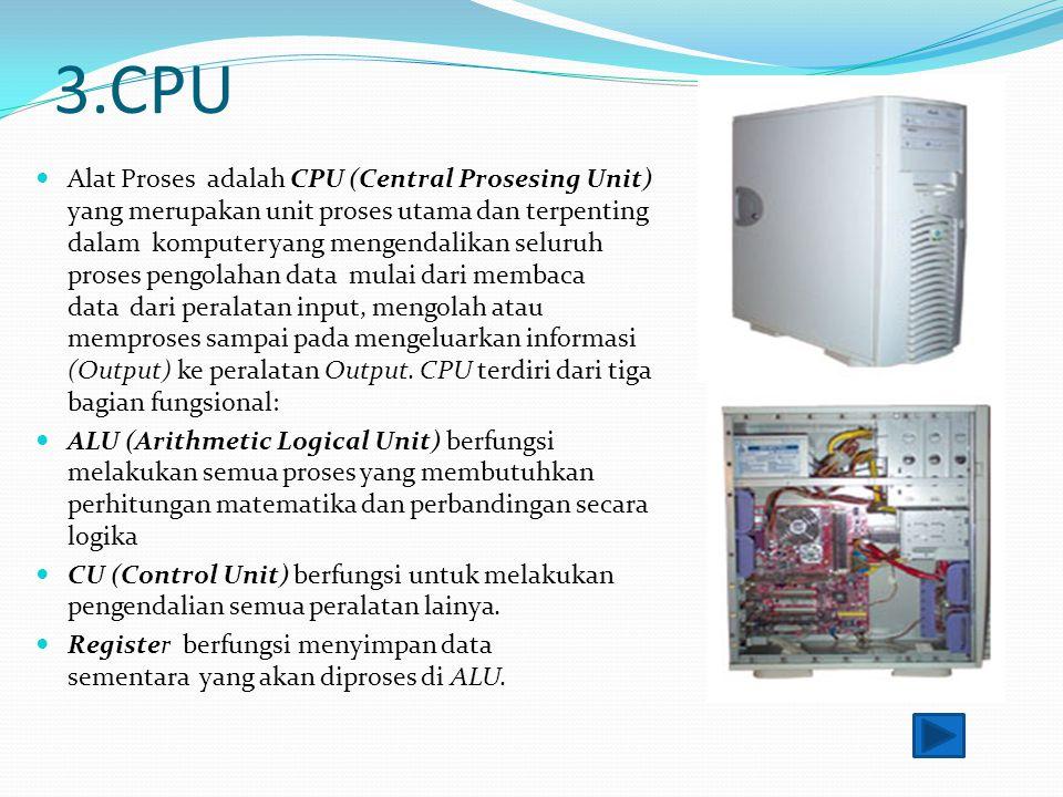 3.CPU Alat Proses adalah CPU (Central Prosesing Unit) yang merupakan unit proses utama dan terpenting dalam komputer yang mengendalikan seluruh proses pengolahan data mulai dari membaca data dari peralatan input, mengolah atau memproses sampai pada mengeluarkan informasi (Output) ke peralatan Output.