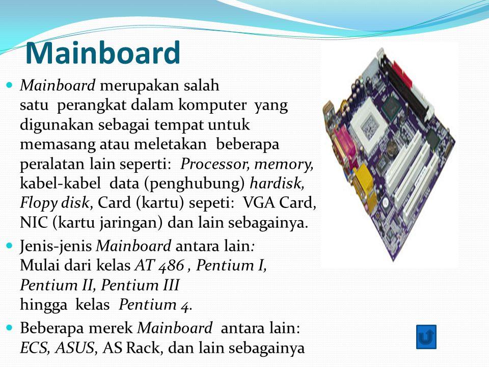 Mainboard Mainboard merupakan salah satu perangkat dalam komputer yang digunakan sebagai tempat untuk memasang atau meletakan beberapa peralatan lain seperti: Processor, memory, kabel-kabel data (penghubung) hardisk, Flopy disk, Card (kartu) sepeti: VGA Card, NIC (kartu jaringan) dan lain sebagainya.
