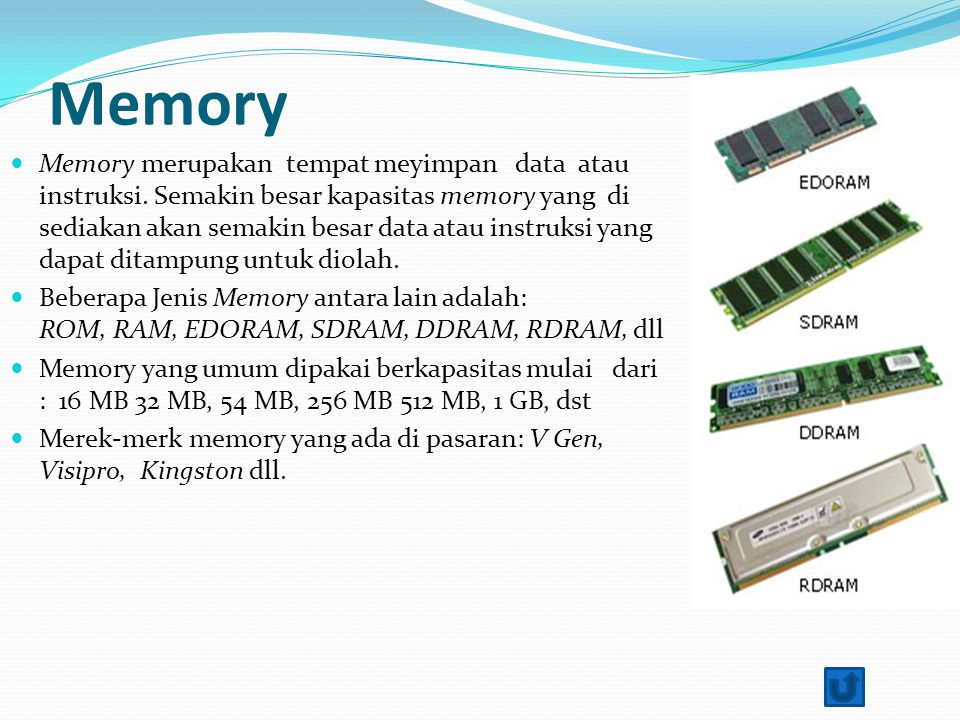 Memory Memory merupakan tempat meyimpan data atau instruksi. Semakin besar kapasitas memory yang di sediakan akan semakin besar data atau instruksi ya