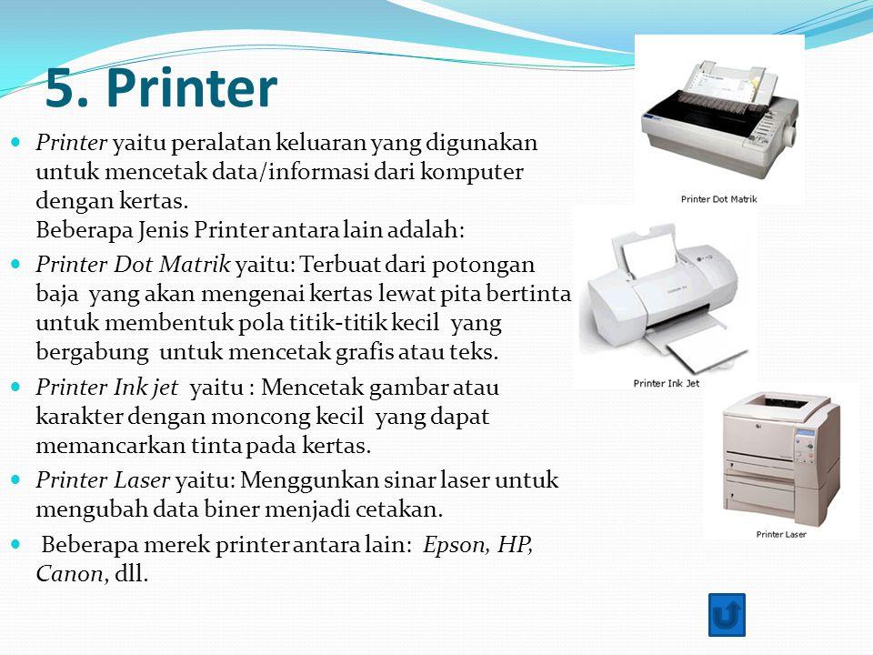 5. Printer Printer yaitu peralatan keluaran yang digunakan untuk mencetak data/informasi dari komputer dengan kertas. Beberapa Jenis Printer antara la