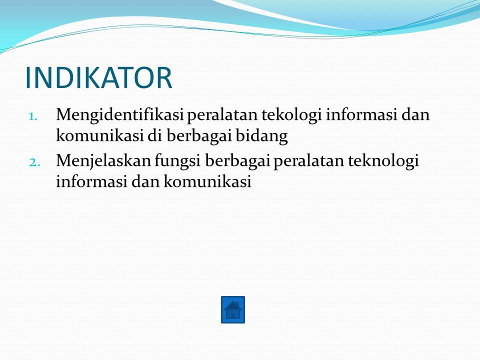 INDIKATOR 1. Mengidentifikasi peralatan tekologi informasi dan komunikasi di berbagai bidang 2. Menjelaskan fungsi berbagai peralatan teknologi inform