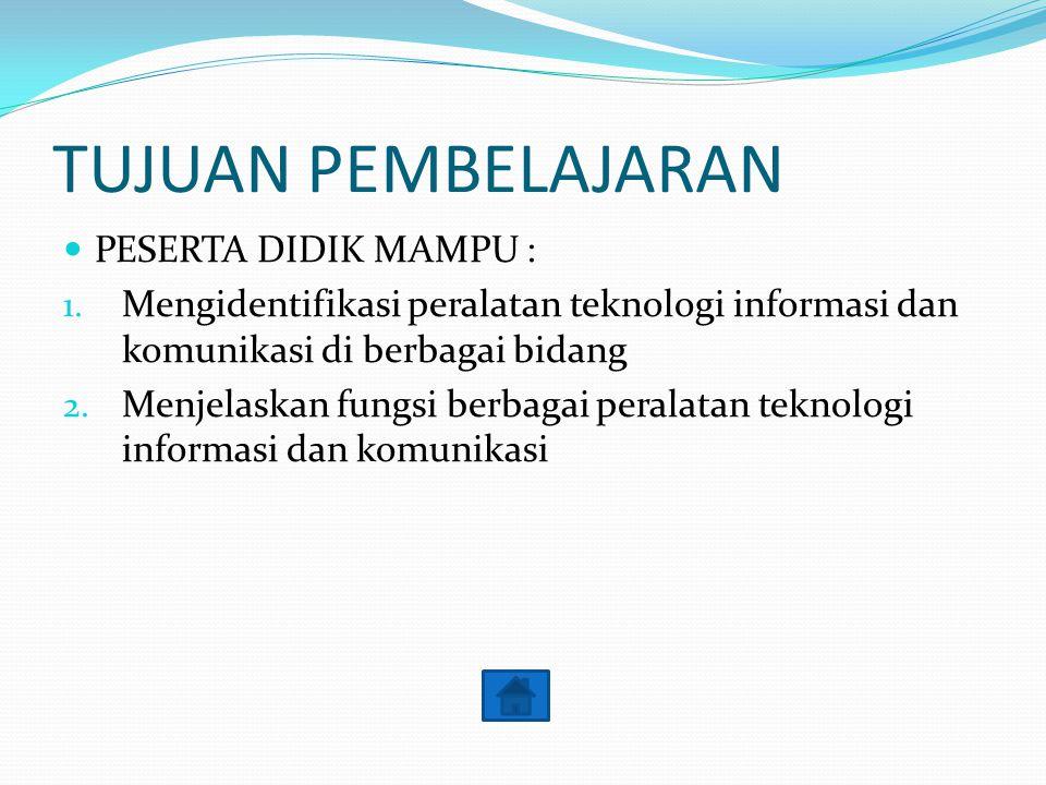 TUJUAN PEMBELAJARAN PESERTA DIDIK MAMPU : 1. Mengidentifikasi peralatan teknologi informasi dan komunikasi di berbagai bidang 2. Menjelaskan fungsi be