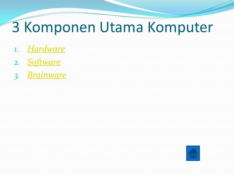 3 Komponen Utama Komputer 1. Hardware Hardware 2. Software Software 3. Brainware Brainware