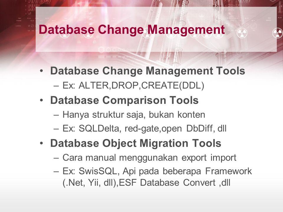 Database Change Management Database Change Management Tools –Ex: ALTER,DROP,CREATE(DDL) Database Comparison Tools –Hanya struktur saja, bukan konten –