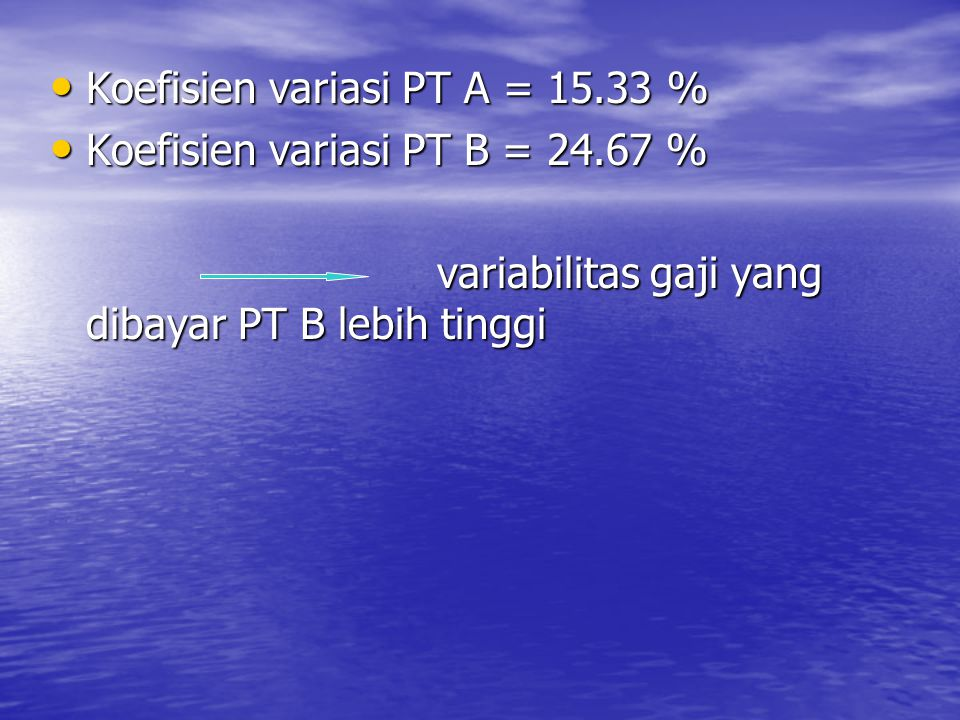 Koefisien variasi PT A = 15.33 % Koefisien variasi PT A = 15.33 % Koefisien variasi PT B = 24.67 % Koefisien variasi PT B = 24.67 % variabilitas gaji