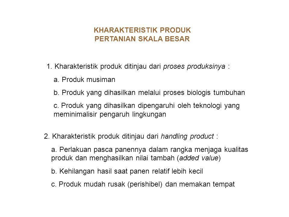 KHARAKTERISTIK PRODUK PERTANIAN SKALA BESAR 1. Kharakteristik produk ditinjau dari proses produksinya : a. Produk musiman b. Produk yang dihasilkan me