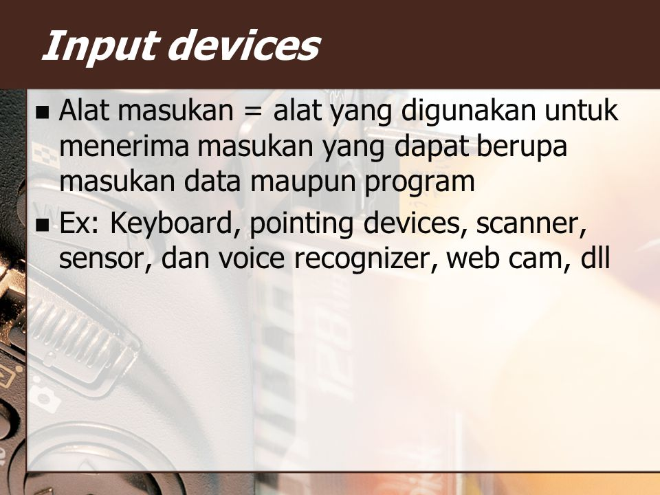 Input devices Alat masukan = alat yang digunakan untuk menerima masukan yang dapat berupa masukan data maupun program Ex: Keyboard, pointing devices, scanner, sensor, dan voice recognizer, web cam, dll