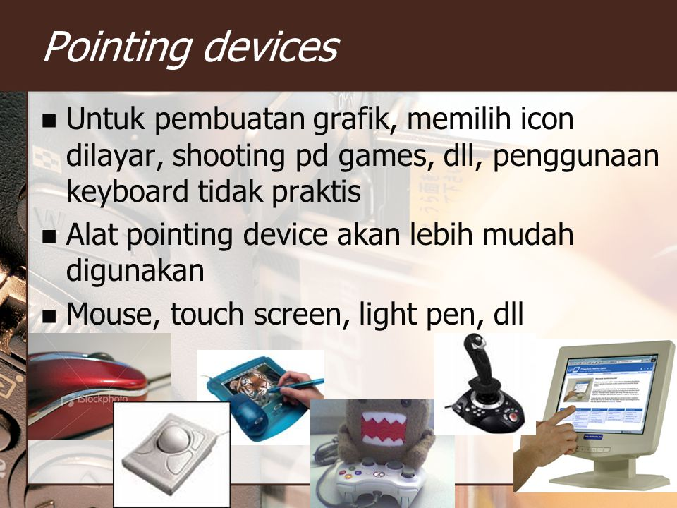 Pointing devices Untuk pembuatan grafik, memilih icon dilayar, shooting pd games, dll, penggunaan keyboard tidak praktis Alat pointing device akan leb