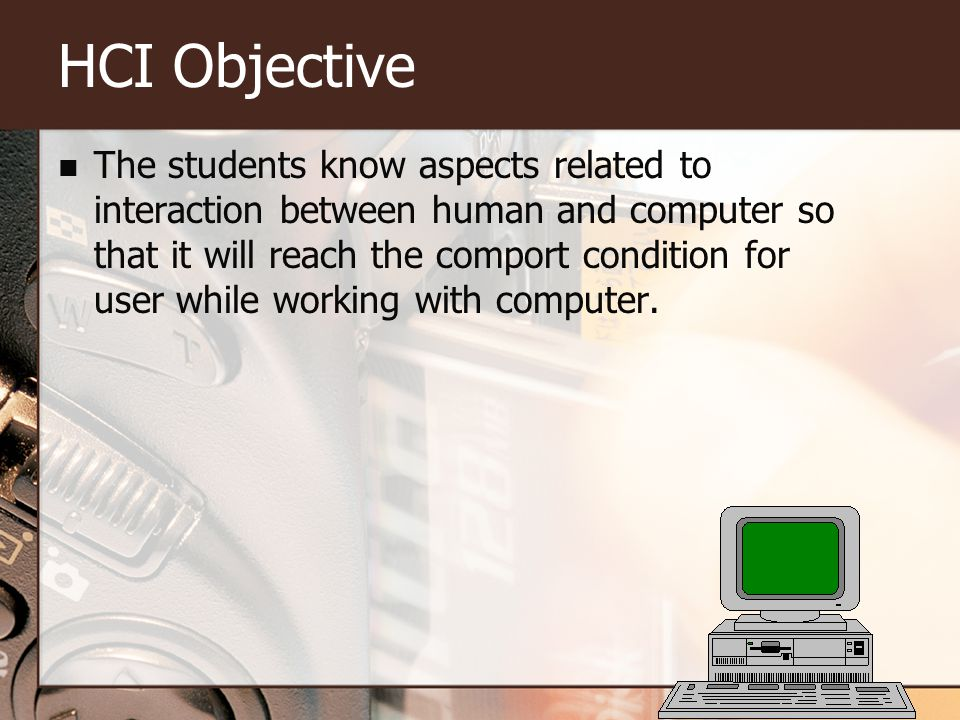 HCI Objective The students know aspects related to interaction between human and computer so that it will reach the comport condition for user while working with computer.