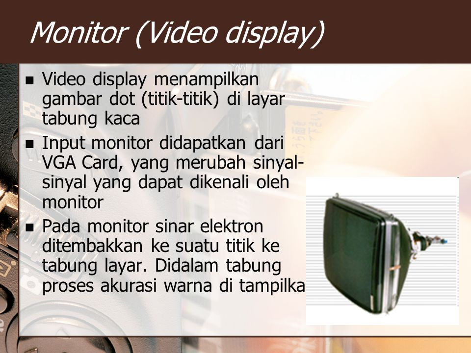 Monitor (Video display) Video display menampilkan gambar dot (titik-titik) di layar tabung kaca Input monitor didapatkan dari VGA Card, yang merubah s