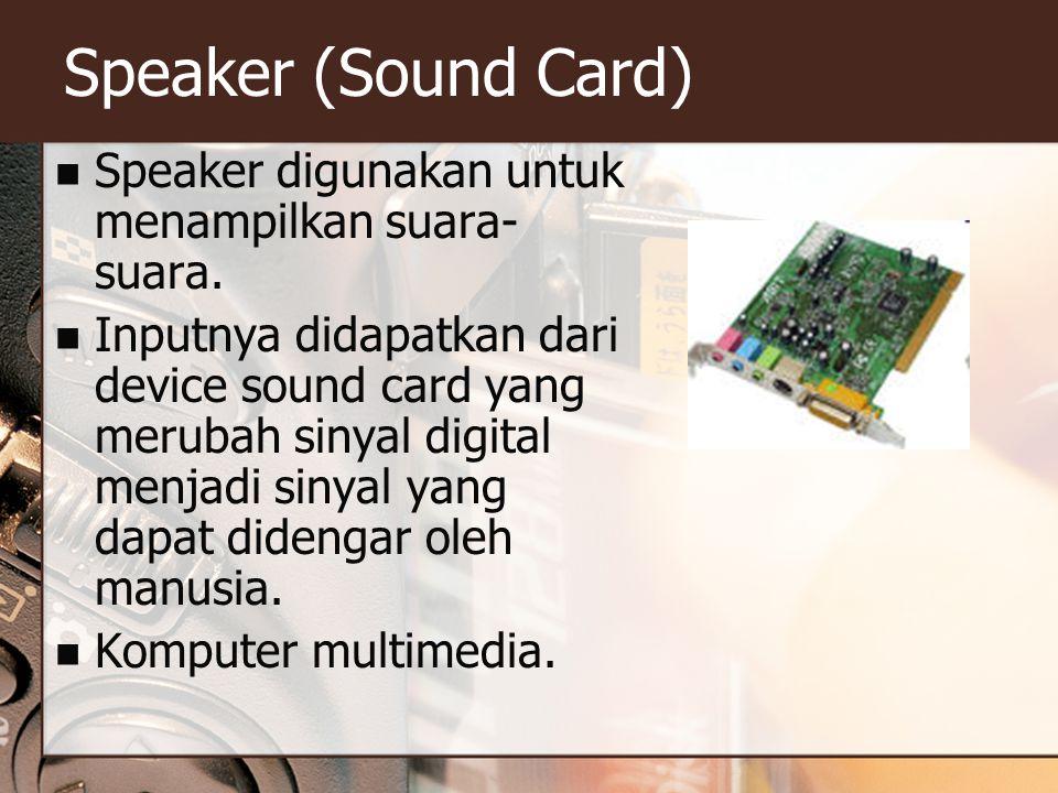 Speaker (Sound Card) Speaker digunakan untuk menampilkan suara- suara. Inputnya didapatkan dari device sound card yang merubah sinyal digital menjadi