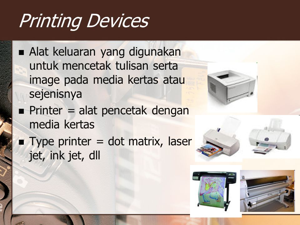 Printing Devices Alat keluaran yang digunakan untuk mencetak tulisan serta image pada media kertas atau sejenisnya Printer = alat pencetak dengan media kertas Type printer = dot matrix, laser jet, ink jet, dll