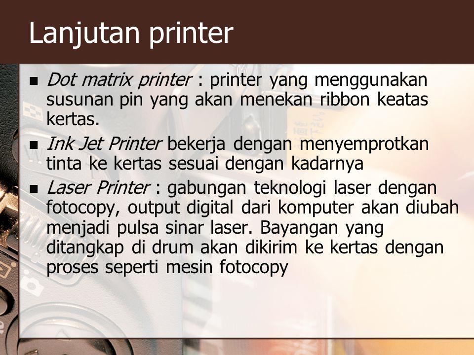 Lanjutan printer Dot matrix printer : printer yang menggunakan susunan pin yang akan menekan ribbon keatas kertas. Ink Jet Printer bekerja dengan meny
