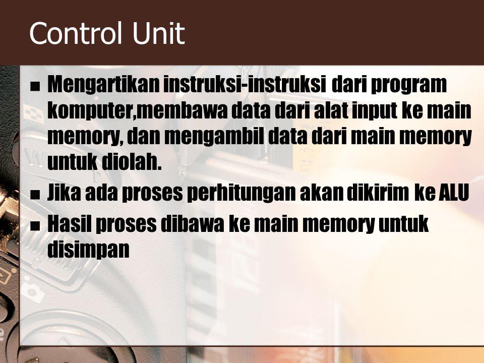 Control Unit Mengartikan instruksi-instruksi dari program komputer,membawa data dari alat input ke main memory, dan mengambil data dari main memory un