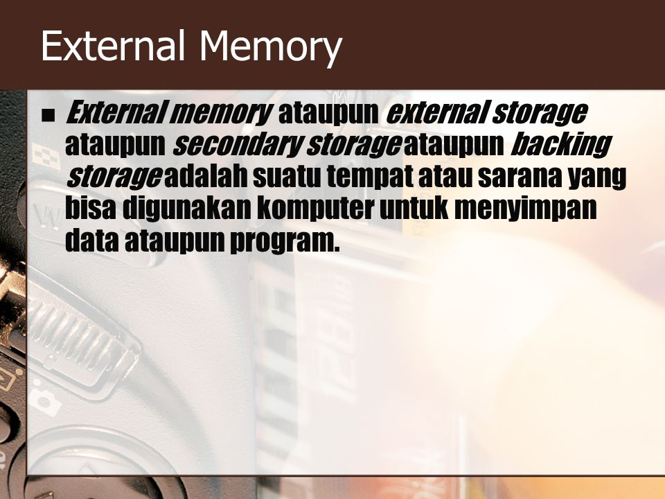 External Memory External memory ataupun external storage ataupun secondary storage ataupun backing storage adalah suatu tempat atau sarana yang bisa digunakan komputer untuk menyimpan data ataupun program.