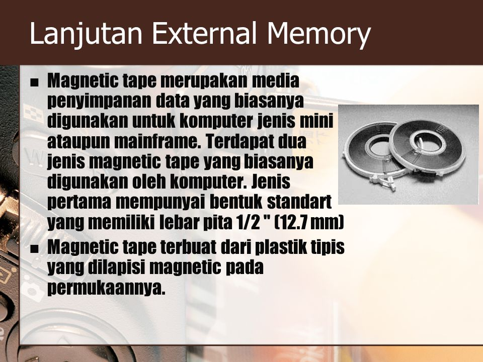 Lanjutan External Memory Magnetic tape merupakan media penyimpanan data yang biasanya digunakan untuk komputer jenis mini ataupun mainframe. Terdapat