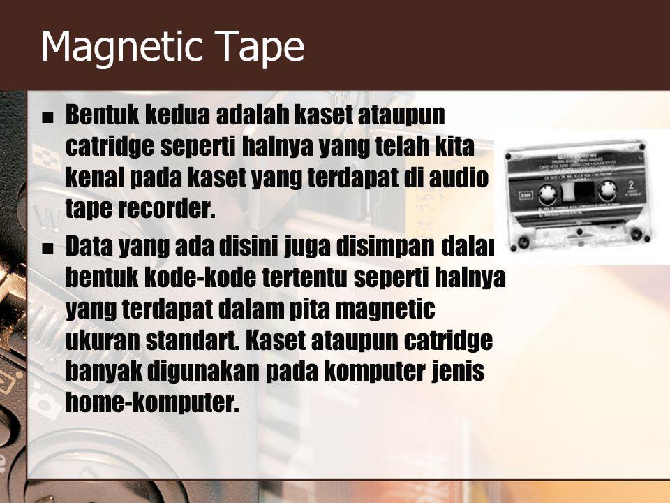 Magnetic Tape Bentuk kedua adalah kaset ataupun catridge seperti halnya yang telah kita kenal pada kaset yang terdapat di audio tape recorder. Data ya