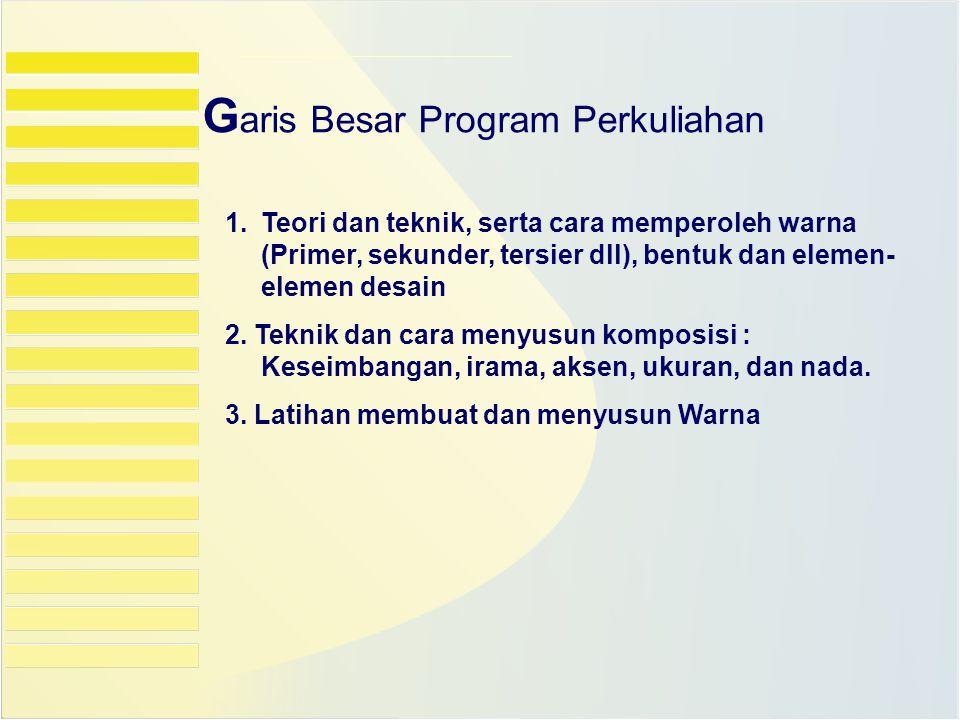 G aris Besar Program Perkuliahan 1.Teori dan teknik, serta cara memperoleh warna (Primer, sekunder, tersier dll), bentuk dan elemen- elemen desain 2.