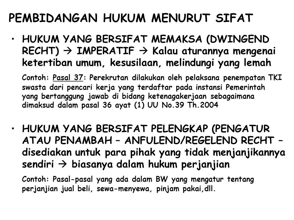 PEMBIDANGAN HUKUM MENURUT SIFAT HUKUM YANG BERSIFAT MEMAKSA (DWINGEND RECHT)  IMPERATIF  Kalau aturannya mengenai ketertiban umum, kesusilaan, melindungi yang lemah Contoh: Pasal 37: Perekrutan dilakukan oleh pelaksana penempatan TKI swasta dari pencari kerja yang terdaftar pada instansi Pemerintah yang bertanggung jawab di bidang ketenagakerjaan sebagaimana dimaksud dalam pasal 36 ayat (1) UU No.39 Th.2004 HUKUM YANG BERSIFAT PELENGKAP (PENGATUR ATAU PENAMBAH – ANFULEND/REGELEND RECHT – disediakan untuk para pihak yang tidak menjanjikannya sendiri  biasanya dalam hukum perjanjian Contoh: Pasal-pasal yang ada dalam BW yang mengatur tentang perjanjian jual beli, sewa-menyewa, pinjam pakai,dll.