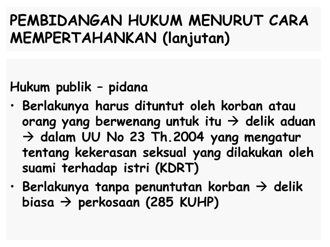 PEMBIDANGAN HUKUM MENURUT CARA MEMPERTAHANKAN (lanjutan) Hukum publik – pidana Berlakunya harus dituntut oleh korban atau orang yang berwenang untuk itu  delik aduan  dalam UU No 23 Th.2004 yang mengatur tentang kekerasan seksual yang dilakukan oleh suami terhadap istri (KDRT) Berlakunya tanpa penuntutan korban  delik biasa  perkosaan (285 KUHP)