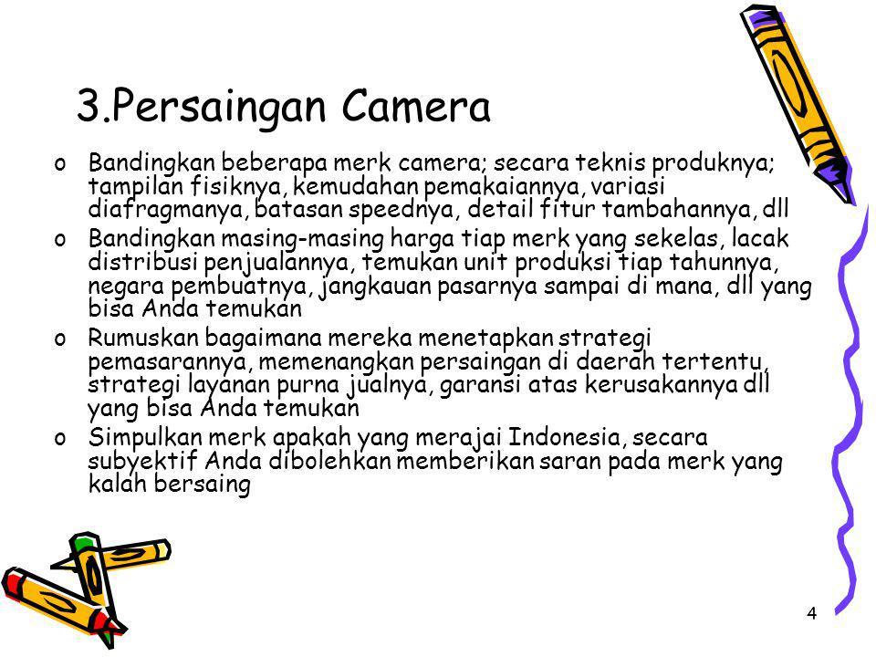 4 3.Persaingan Camera oBandingkan beberapa merk camera; secara teknis produknya; tampilan fisiknya, kemudahan pemakaiannya, variasi diafragmanya, batasan speednya, detail fitur tambahannya, dll oBandingkan masing-masing harga tiap merk yang sekelas, lacak distribusi penjualannya, temukan unit produksi tiap tahunnya, negara pembuatnya, jangkauan pasarnya sampai di mana, dll yang bisa Anda temukan oRumuskan bagaimana mereka menetapkan strategi pemasarannya, memenangkan persaingan di daerah tertentu, strategi layanan purna jualnya, garansi atas kerusakannya dll yang bisa Anda temukan oSimpulkan merk apakah yang merajai Indonesia, secara subyektif Anda dibolehkan memberikan saran pada merk yang kalah bersaing