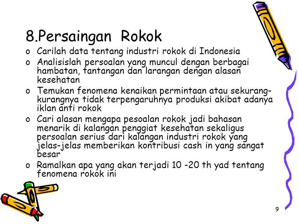 9 8.Persaingan Rokok oCarilah data tentang industri rokok di Indonesia oAnalisislah persoalan yang muncul dengan berbagai hambatan, tantangan dan lara