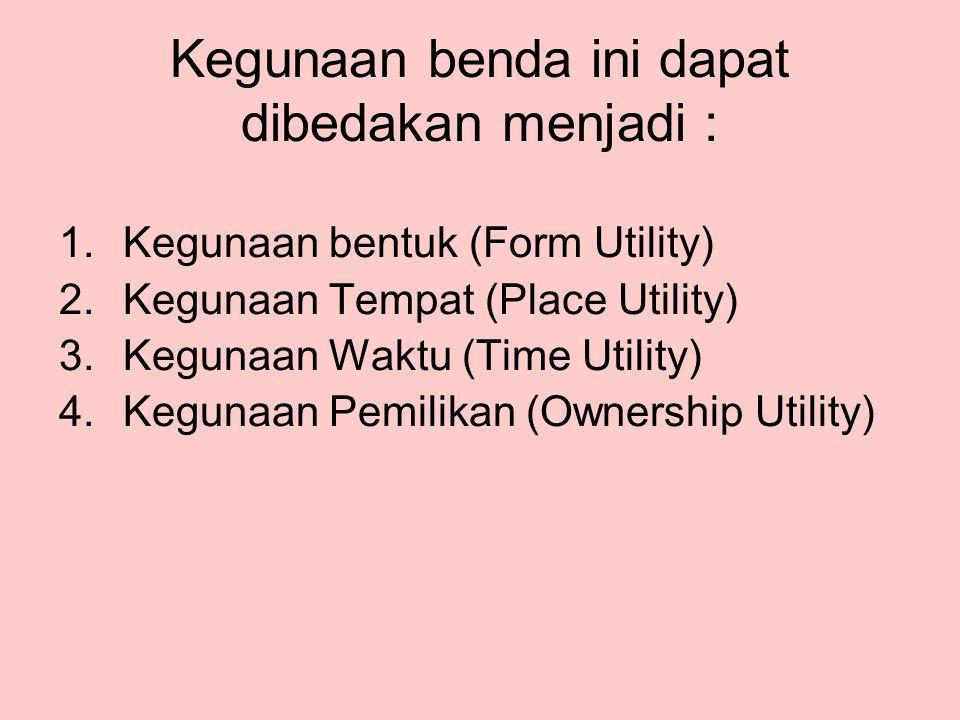 Kegunaan benda ini dapat dibedakan menjadi : 1.Kegunaan bentuk (Form Utility) 2.Kegunaan Tempat (Place Utility) 3.Kegunaan Waktu (Time Utility) 4.Kegu