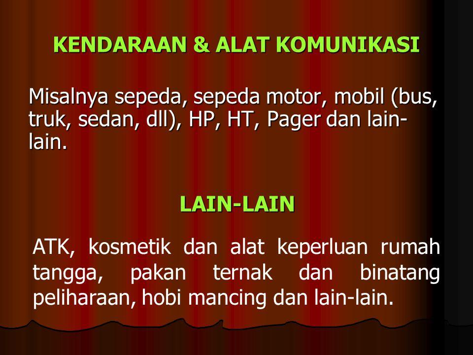 KENDARAAN & ALAT KOMUNIKASI Misalnya sepeda, sepeda motor, mobil (bus, truk, sedan, dll), HP, HT, Pager dan lain- lain. LAIN-LAIN ATK, kosmetik dan al