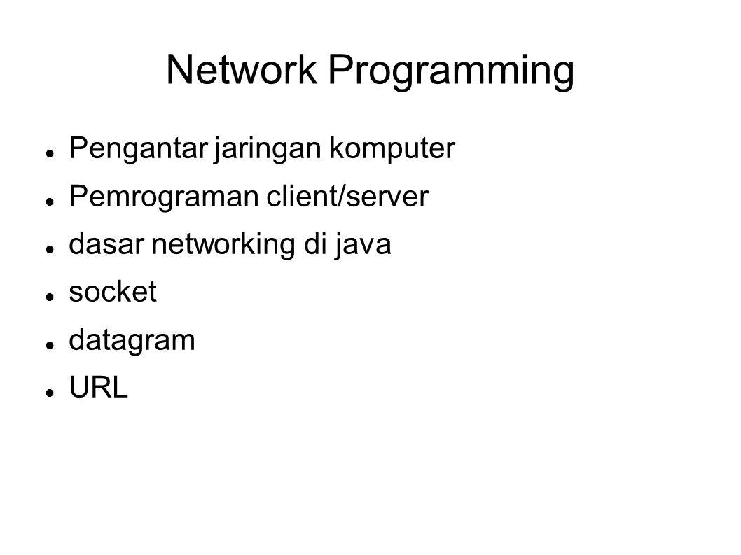 Network Programming Pengantar jaringan komputer Pemrograman client/server dasar networking di java socket datagram URL