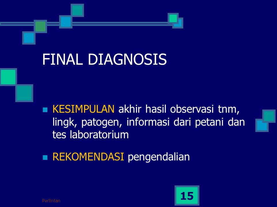 Perlintan 15 FINAL DIAGNOSIS KESIMPULAN akhir hasil observasi tnm, lingk, patogen, informasi dari petani dan tes laboratorium REKOMENDASI pengendalian