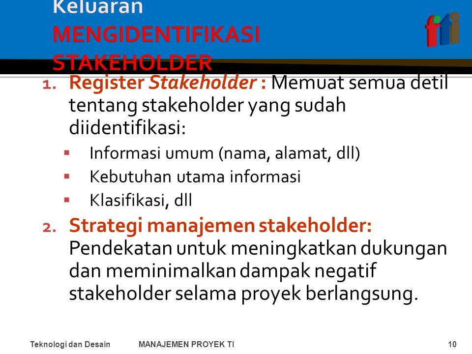 1. Register Stakeholder : Memuat semua detil tentang stakeholder yang sudah diidentifikasi:  Informasi umum (nama, alamat, dll)  Kebutuhan utama inf