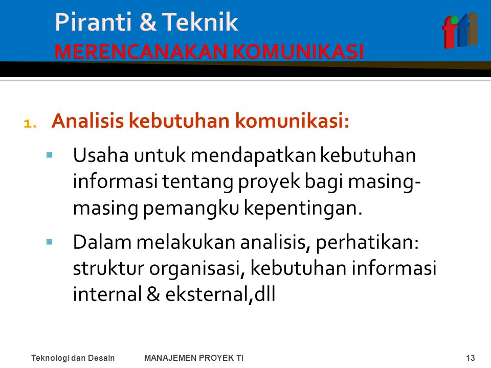 1. Analisis kebutuhan komunikasi:  Usaha untuk mendapatkan kebutuhan informasi tentang proyek bagi masing- masing pemangku kepentingan.  Dalam melak