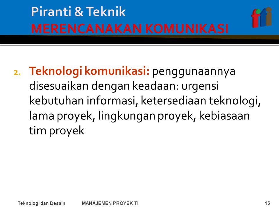 2. Teknologi komunikasi: penggunaannya disesuaikan dengan keadaan: urgensi kebutuhan informasi, ketersediaan teknologi, lama proyek, lingkungan proyek