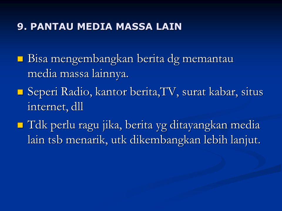 9.PANTAU MEDIA MASSA LAIN Bisa mengembangkan berita dg memantau media massa lainnya.