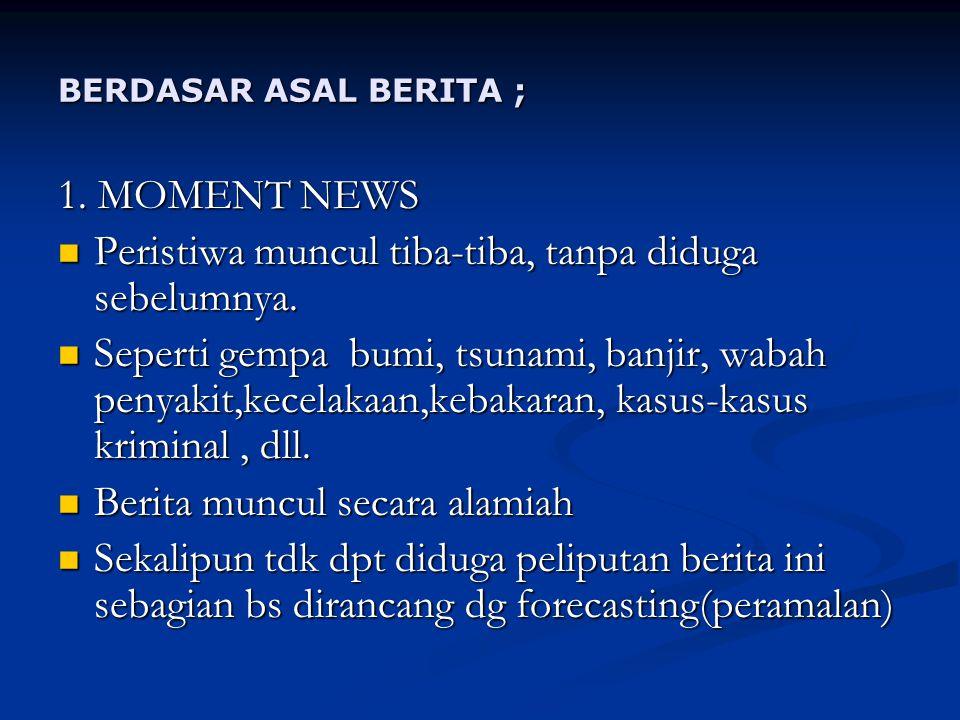 BERDASAR ASAL BERITA ; 1.MOMENT NEWS Peristiwa muncul tiba-tiba, tanpa diduga sebelumnya.