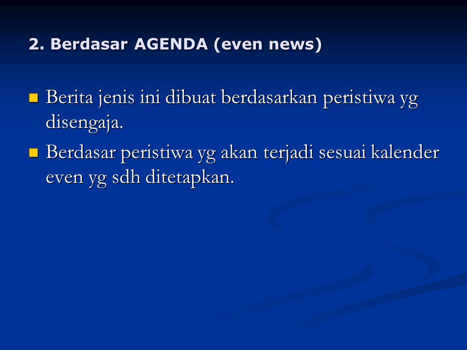 2.Berdasar AGENDA (even news) Berita jenis ini dibuat berdasarkan peristiwa yg disengaja.