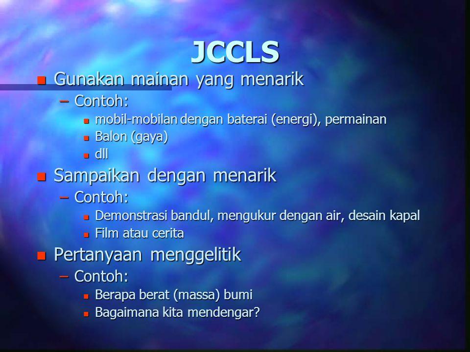 JCCLS n Gunakan mainan yang menarik –Contoh: n mobil-mobilan dengan baterai (energi), permainan n Balon (gaya) n dll n Sampaikan dengan menarik –Conto