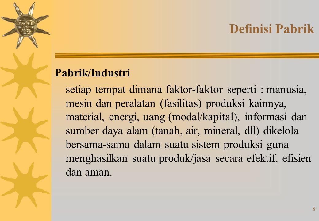 8 Definisi Pabrik Pabrik/Industri setiap tempat dimana faktor-faktor seperti : manusia, mesin dan peralatan (fasilitas) produksi kainnya, material, energi, uang (modal/kapital), informasi dan sumber daya alam (tanah, air, mineral, dll) dikelola bersama-sama dalam suatu sistem produksi guna menghasilkan suatu produk/jasa secara efektif, efisien dan aman.