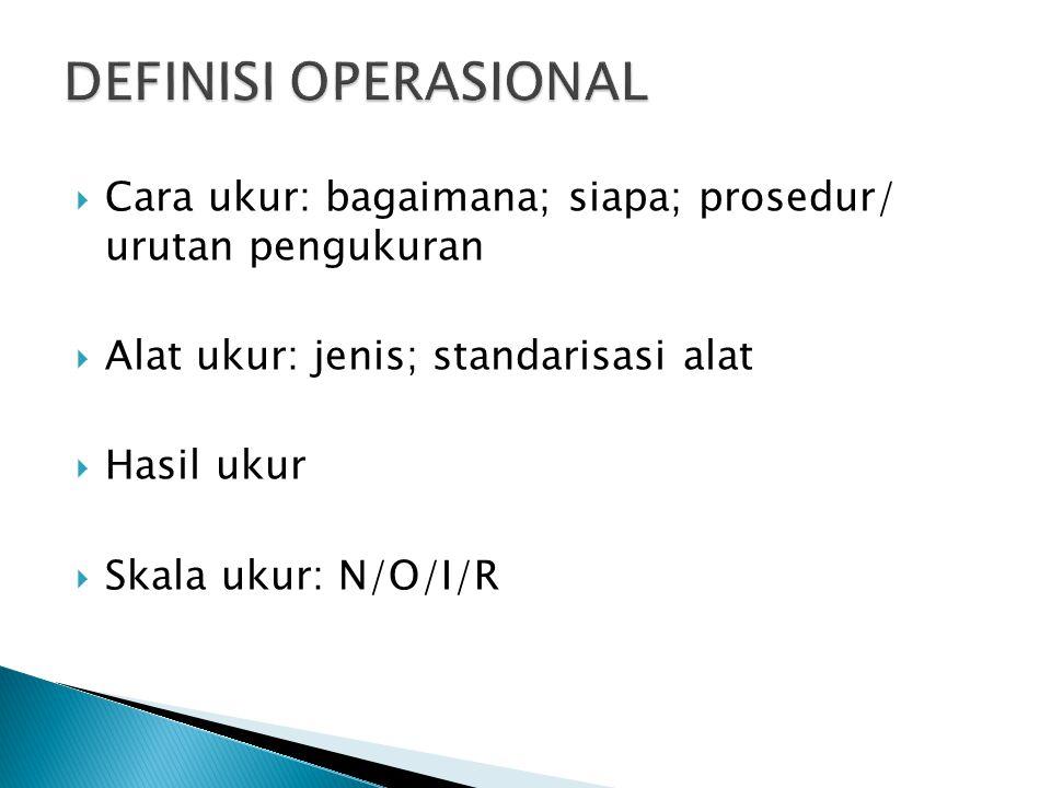  Cara ukur: bagaimana; siapa; prosedur/ urutan pengukuran  Alat ukur: jenis; standarisasi alat  Hasil ukur  Skala ukur: N/O/I/R