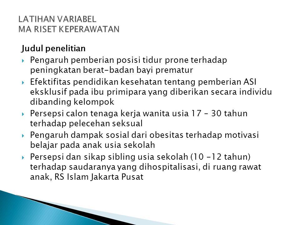 Judul penelitian  Pengaruh pemberian posisi tidur prone terhadap peningkatan berat-badan bayi prematur  Efektifitas pendidikan kesehatan tentang pemberian ASI eksklusif pada ibu primipara yang diberikan secara individu dibanding kelompok  Persepsi calon tenaga kerja wanita usia 17 – 30 tahun terhadap pelecehan seksual  Pengaruh dampak sosial dari obesitas terhadap motivasi belajar pada anak usia sekolah  Persepsi dan sikap sibling usia sekolah (10 -12 tahun) terhadap saudaranya yang dihospitalisasi, di ruang rawat anak, RS Islam Jakarta Pusat